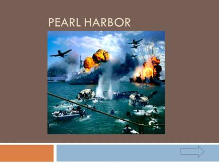 PEARL HARBOR.  This arrow indicates go to previous slide  This arrow indicates go to next slide  This indicates to go to first slide.