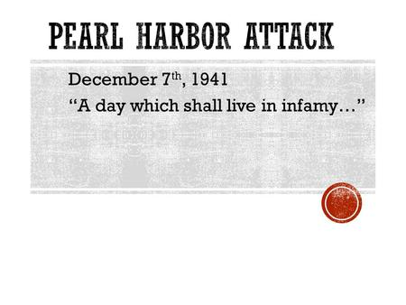 "December 7 th, 1941 ""A day which shall live in infamy…"""