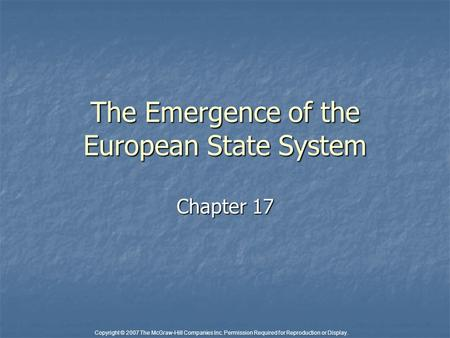 Copyright © 2007 The McGraw-Hill Companies Inc. Permission Required for Reproduction or Display. The Emergence of the European State System Chapter 17.