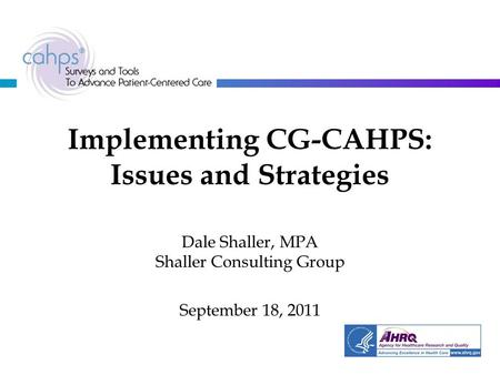 Implementing CG-CAHPS: Issues and Strategies Dale Shaller, MPA Shaller Consulting Group September 18, 2011.