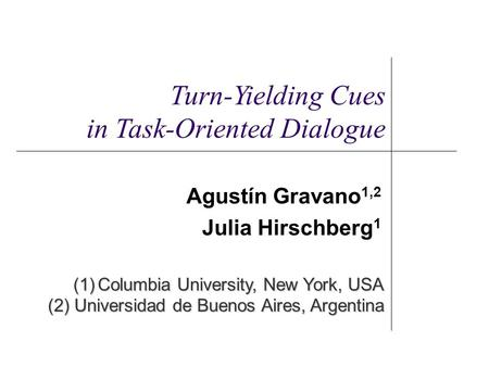 Agustín Gravano 1,2 Julia Hirschberg 1 (1)Columbia University, New York, USA (2) Universidad de Buenos Aires, Argentina Turn-Yielding Cues in Task-Oriented.