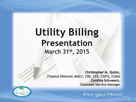 Utility Billing Presentation March 31 st, 2015 Christopher M. Quinn, Finance Director, MACC, CPA, CFE, CGFO, CGMA Cynthia Schweers, Customer Service Manager.