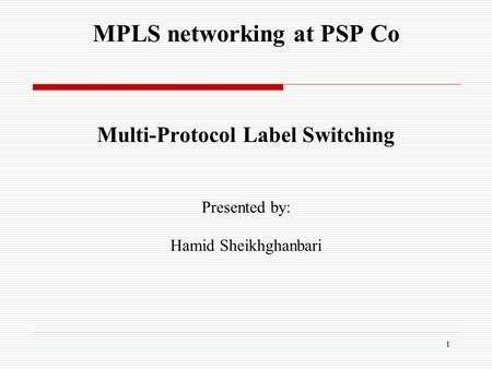 MPLS networking at PSP Co Multi-Protocol Label Switching Presented by: Hamid Sheikhghanbari 1.