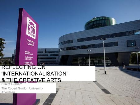 REFLECTING ON 'INTERNATIONALISATION' & THE CREATIVE ARTS Hilaire Graham The Robert Gordon University Aberdeen.