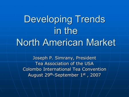 Developing Trends in the North American Market Joseph P. Simrany, President Tea Association of the USA Colombo International Tea Convention August 29 th.