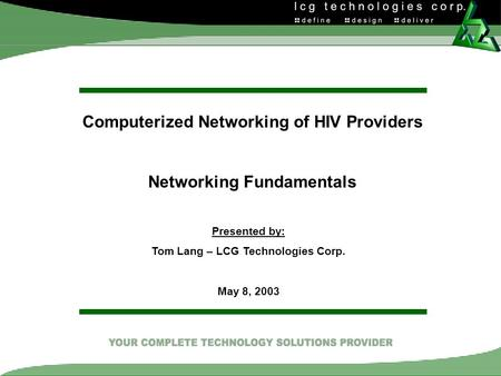 Computerized Networking of HIV Providers Networking Fundamentals Presented by: Tom Lang – LCG Technologies Corp. May 8, 2003.