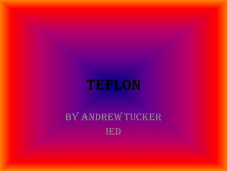 Teflon By Andrew Tucker IED. Evolution of Teflon.