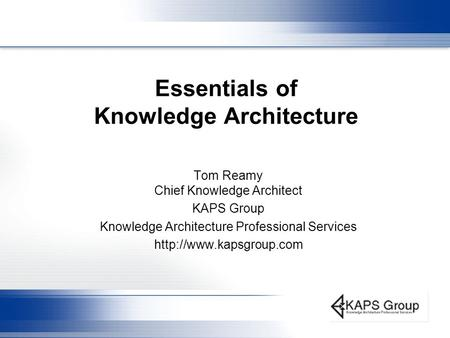 Essentials of Knowledge Architecture Tom Reamy Chief Knowledge Architect KAPS Group Knowledge Architecture Professional Services
