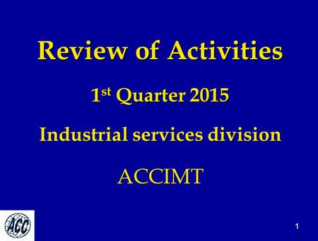 Review of Activities 1 st Quarter 2015 Industrial services division ACCIMT 1.