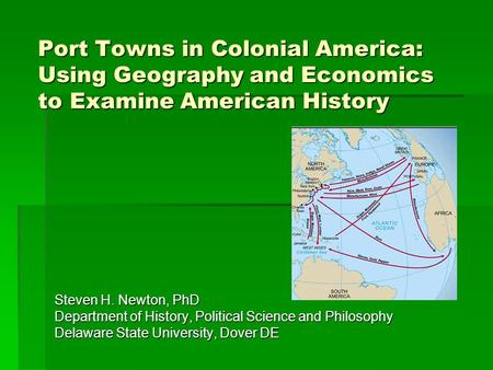 Port Towns in Colonial America: Using Geography and Economics to Examine American History Steven H. Newton, PhD Department of History, Political Science.