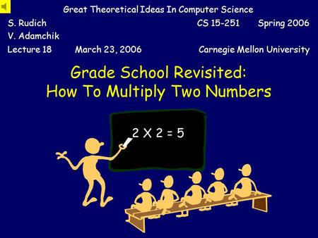 Grade School Revisited: How To Multiply Two Numbers Great Theoretical Ideas In Computer Science S. Rudich V. Adamchik CS 15-251 Spring 2006 Lecture 18March.