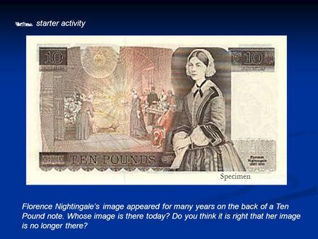  starter activity Florence Nightingale's image appeared for many years on the back of a Ten Pound note. Whose image is there today? Do you think it is.