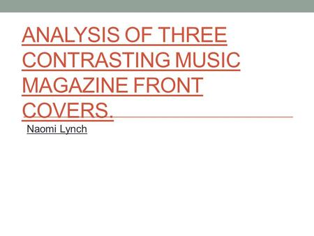 ANALYSIS OF THREE CONTRASTING MUSIC MAGAZINE FRONT COVERS. Naomi Lynch.