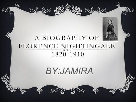 A BIOGRAPHY OF FLORENCE NIGHTINGALE 1820-1910 BY:JAMIRA.