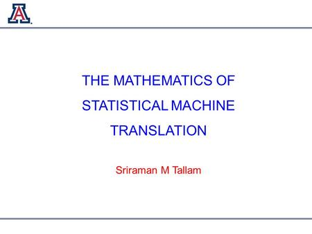 THE MATHEMATICS OF STATISTICAL MACHINE TRANSLATION Sriraman M Tallam.