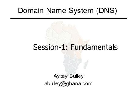 Domain Name System (DNS) Ayitey Bulley Session-1: Fundamentals.
