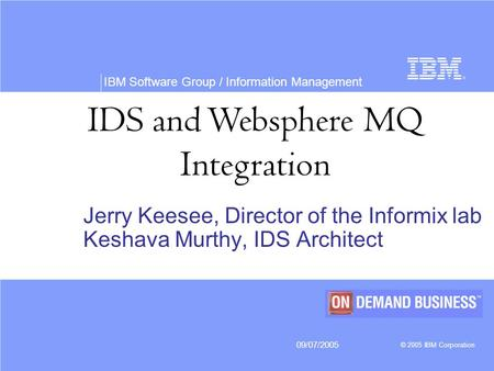 IBM Software Group / Information Management 09/07/2005 © 2005 IBM Corporation IDS and Websphere MQ Integration Jerry Keesee, Director of the Informix lab.