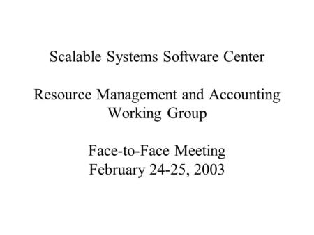 Scalable Systems Software Center Resource Management and Accounting Working Group Face-to-Face Meeting February 24-25, 2003.