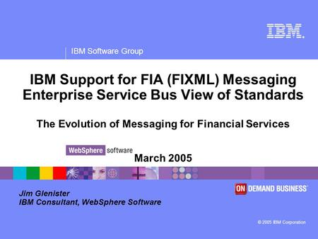 ® IBM Software Group © 2005 IBM Corporation IBM Support for FIA (FIXML) Messaging Enterprise Service Bus View of Standards The Evolution of Messaging for.