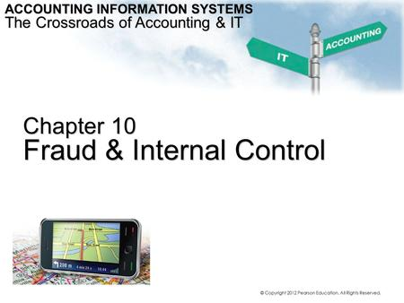© Copyright 2012 Pearson Education. All Rights Reserved. Chapter 10 Fraud & Internal Control ACCOUNTING INFORMATION SYSTEMS The Crossroads of Accounting.