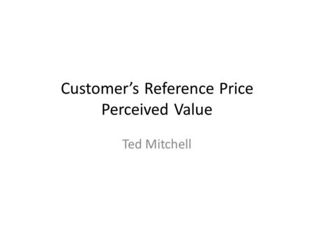 Customer's Reference Price Perceived Value Ted Mitchell.