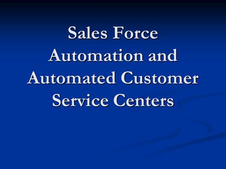 Sales Force Automation and Automated Customer Service Centers
