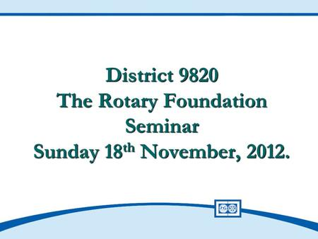 District 9820 The Rotary Foundation Seminar Sunday 18 th November, 2012.