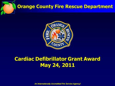 An Internationally Accredited Fire Service Agency! Cardiac Defibrillator Grant Award May 24, 2011 Orange County Fire Rescue Department.