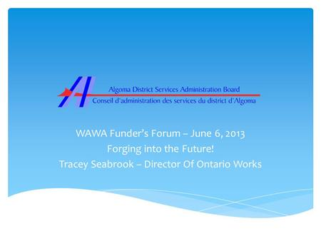 WAWA Funder's Forum – June 6, 2013 Forging into the Future! Tracey Seabrook – Director Of Ontario Works.