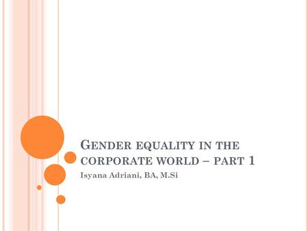 G ENDER EQUALITY IN THE CORPORATE WORLD – PART 1 Isyana Adriani, BA, M.Si.