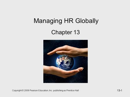 Copyright © 2009 Pearson Education, Inc. publishing as Prentice Hall 13-1 Managing HR Globally Chapter 13.