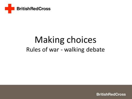 Making choices Rules of war - walking debate. 2 Slide 5 > Look at each image scenario in turn and decide whether you think it is acceptable/unacceptable.