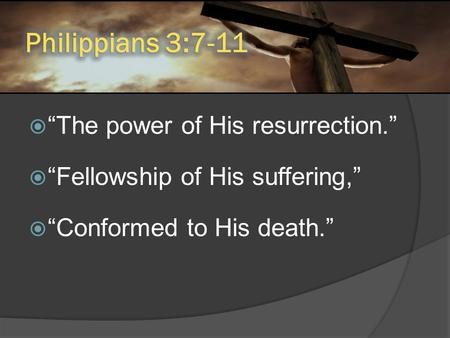 " ""The power of His resurrection.""  ""Fellowship of His suffering,""  ""Conformed to His death."""