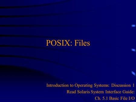 POSIX: Files Introduction to Operating Systems: Discussion 1 Read Solaris System Interface Guide: Ch. 5.1 Basic File I/O.