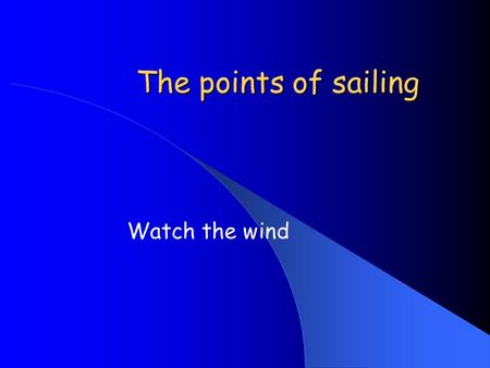 The points of sailing Watch the wind. Aims Emphasize the importance of wind direction Identify the major points of sailing Think about sail and boat trim.