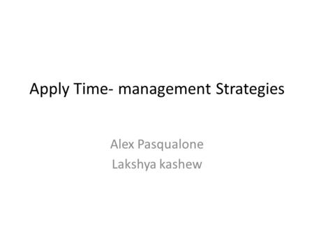 Apply Time- management Strategies Alex Pasqualone Lakshya kashew.