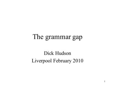 1 The grammar gap Dick Hudson Liverpool February 2010.