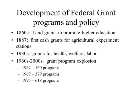 Development of Federal Grant programs and policy 1860s: Land grants to promote higher education 1887: first cash grants for agricultural experiment stations.