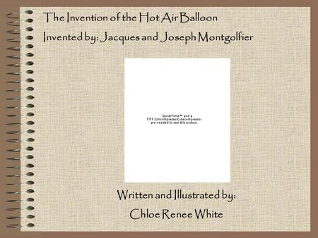 The Invention of the Hot Air Balloon Invented by: Jacques and Joseph Montgolfier Written and Illustrated by: Chloe Renee White.
