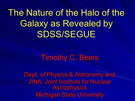 The Nature of the Halo of the Galaxy as Revealed by SDSS/SEGUE Timothy C. Beers Dept. of Physics & Astronomy and JINA: Joint Institute for Nuclear Astrophysics.
