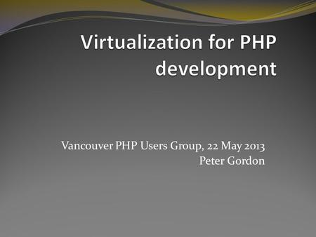 Vancouver PHP Users Group, 22 May 2013 Peter Gordon.