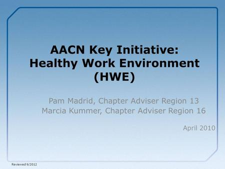 AACN Key Initiative: Healthy Work Environment (HWE) Pam Madrid, Chapter Adviser Region 13 Marcia Kummer, Chapter Adviser Region 16 April 2010 Reviewed.