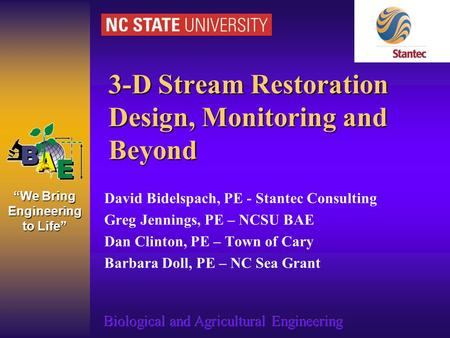 """We Bring Engineering to Life"" 3-D Stream Restoration Design, Monitoring and Beyond David Bidelspach, PE - Stantec Consulting Greg Jennings, PE – NCSU."