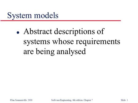 ©Ian Sommerville 2000 Software Engineering, 6th edition. Chapter 7 Slide 1 System models l Abstract descriptions of systems whose requirements are being.