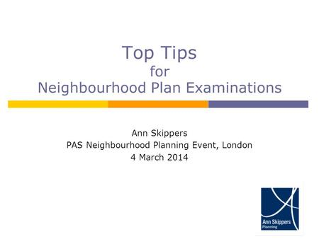Top Tips for Neighbourhood Plan Examinations Ann Skippers PAS Neighbourhood Planning Event, London 4 March 2014.