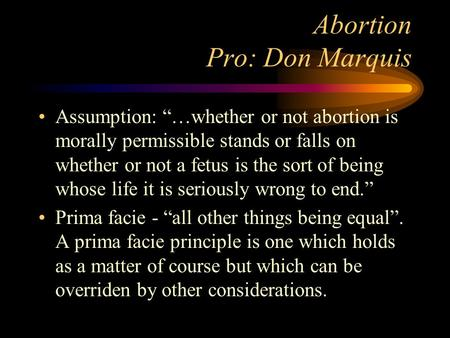 "Abortion Pro: Don Marquis Assumption: ""…whether or not abortion is morally permissible stands or falls on whether or not a fetus is the sort of being whose."