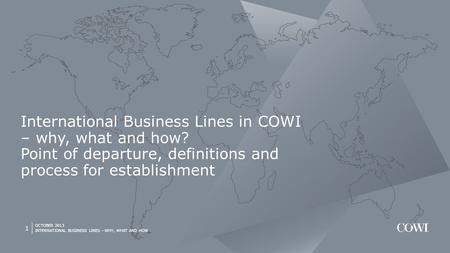 OCTOBER 2013 INTERNATIONAL BUSINESS LINES - WHY, WHAT AND HOW 1 International Business Lines in COWI – why, what and how? Point of departure, definitions.