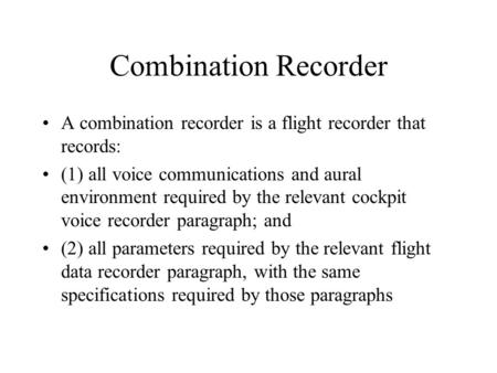 Combination Recorder A combination recorder is a flight recorder that records: (1) all voice communications and aural environment required by the relevant.