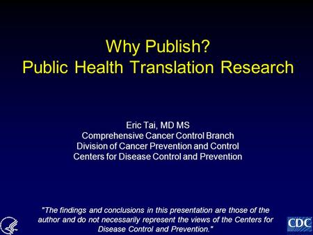 Why Publish? Public Health Translation Research Eric Tai, MD MS Comprehensive Cancer Control Branch Division of Cancer Prevention and Control Centers for.