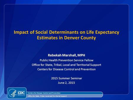 Impact of Social Determinants on Life Expectancy Estimates in Denver County Rebekah Marshall, MPH Public Health Prevention Service Fellow Office for State,